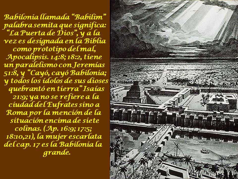 Babilonia llamada Babilim palabra semita que significa: La Puerta de Dios, y a la vez es designada en la Biblia como prototipo del mal, Apocalipsis.