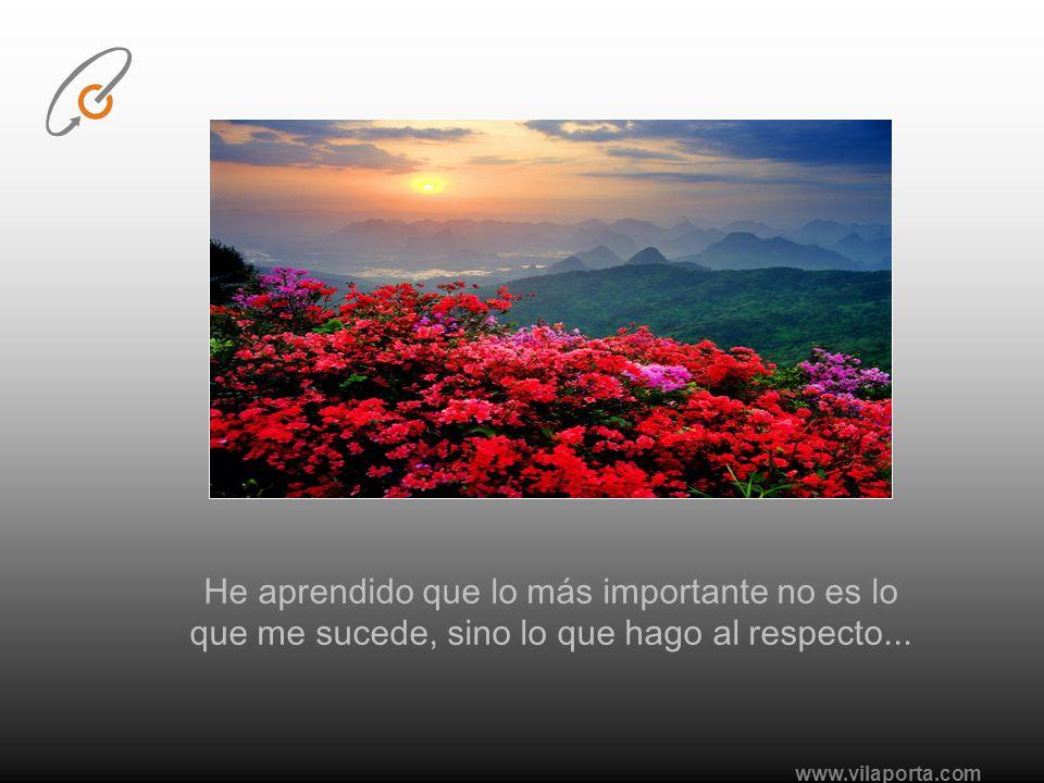 www.vilaporta.com He aprendido que lo más importante no es lo que me sucede, sino lo que hago al respecto...