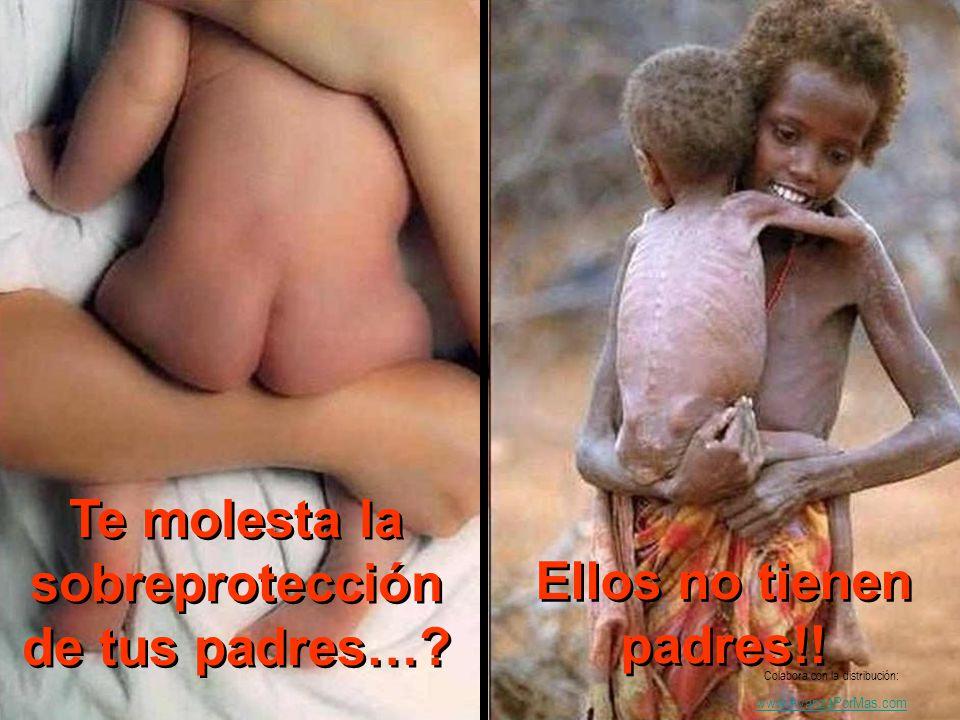 Te molesta la sobreprotección de tus padres…? Ellos no tienen padres!! Colabora con la distribución: www.AvanzaPorMas.com