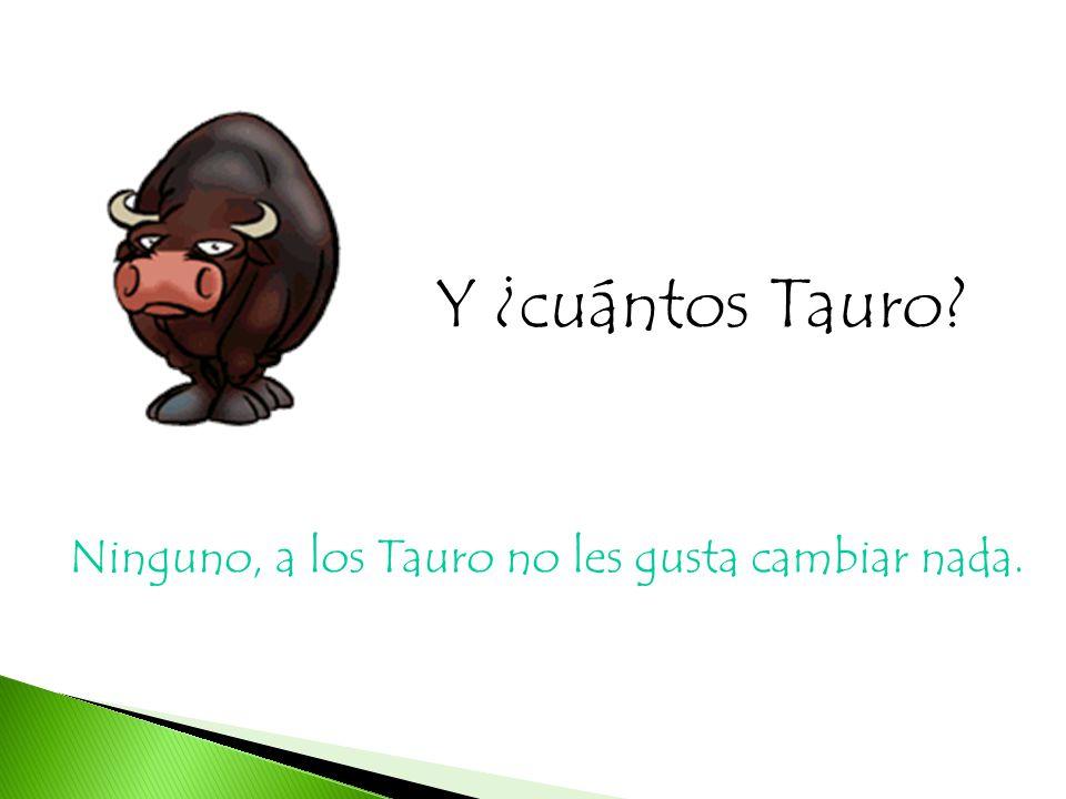 Y ¿cuántos Tauro? Ninguno, a los Tauro no les gusta cambiar nada.
