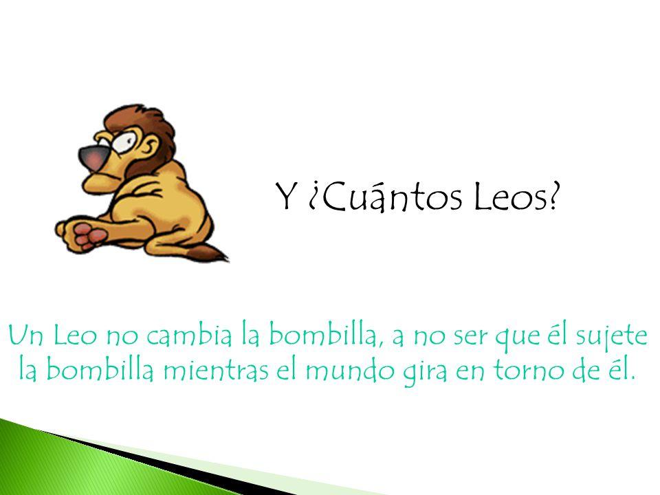Y ¿Cuántos Leos? Un Leo no cambia la bombilla, a no ser que él sujete la bombilla mientras el mundo gira en torno de él.