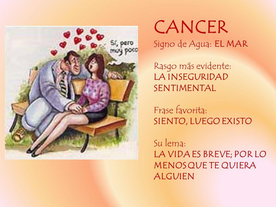 CANCER Signo de Agua: EL MAR Rasgo más evidente: LA INSEGURIDAD SENTIMENTAL Frase favorita: SIENTO, LUEGO EXISTO Su lema: LA VIDA ES BREVE; POR LO MEN