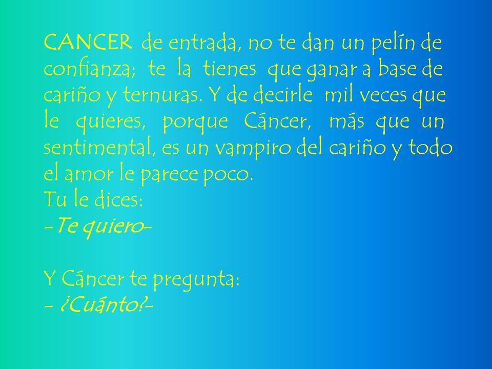 CANCER de entrada, no te dan un pelín de confianza; te la tienes que ganar a base de cariño y ternuras. Y de decirle mil veces que le quieres, porque