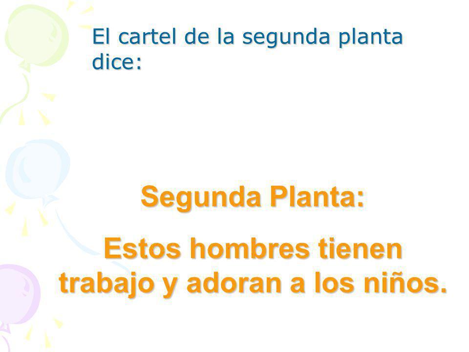 El cartel de la segunda planta dice: Segunda Planta: Estos hombres tienen trabajo y adoran a los niños.