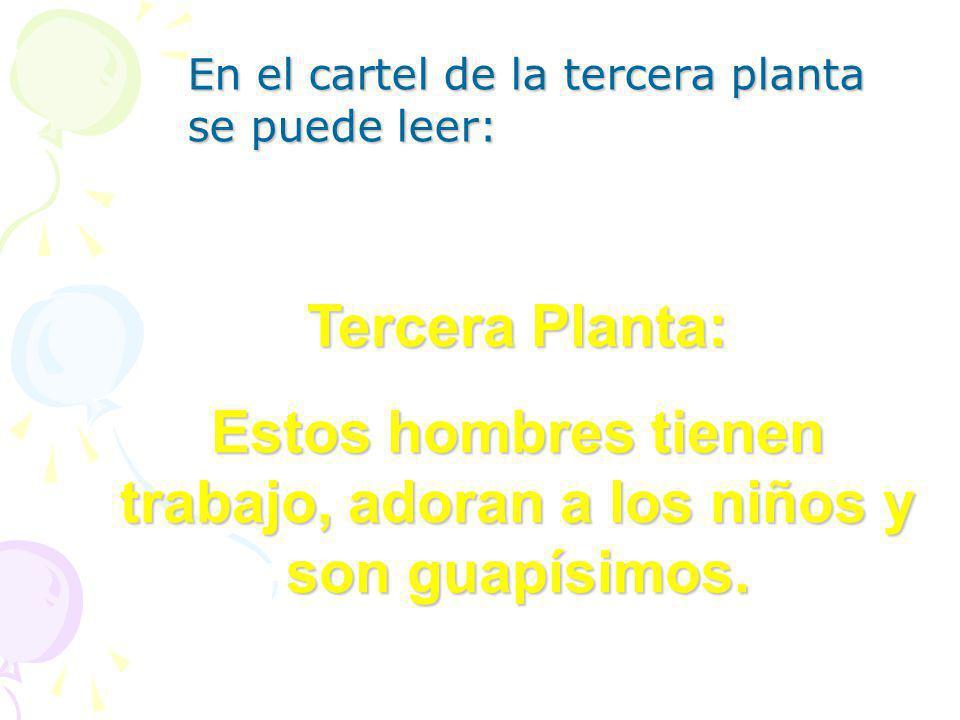 En el cartel de la tercera planta se puede leer: Tercera Planta: Estos hombres tienen trabajo, adoran a los niños y son guapísimos.