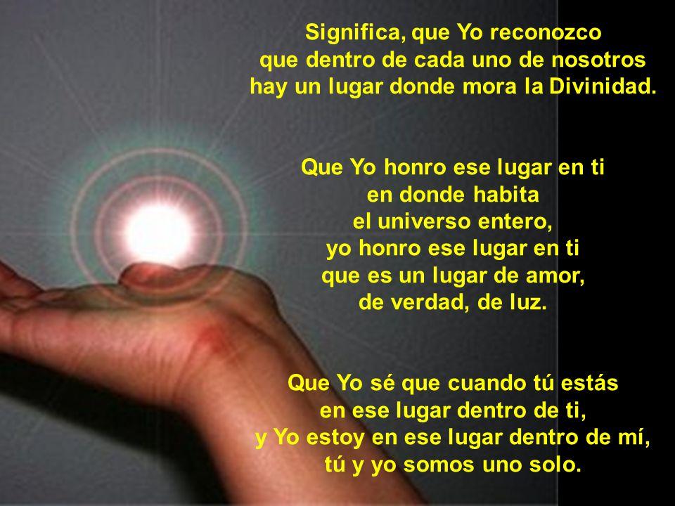 Significa, que Yo reconozco que dentro de cada uno de nosotros hay un lugar donde mora la Divinidad.