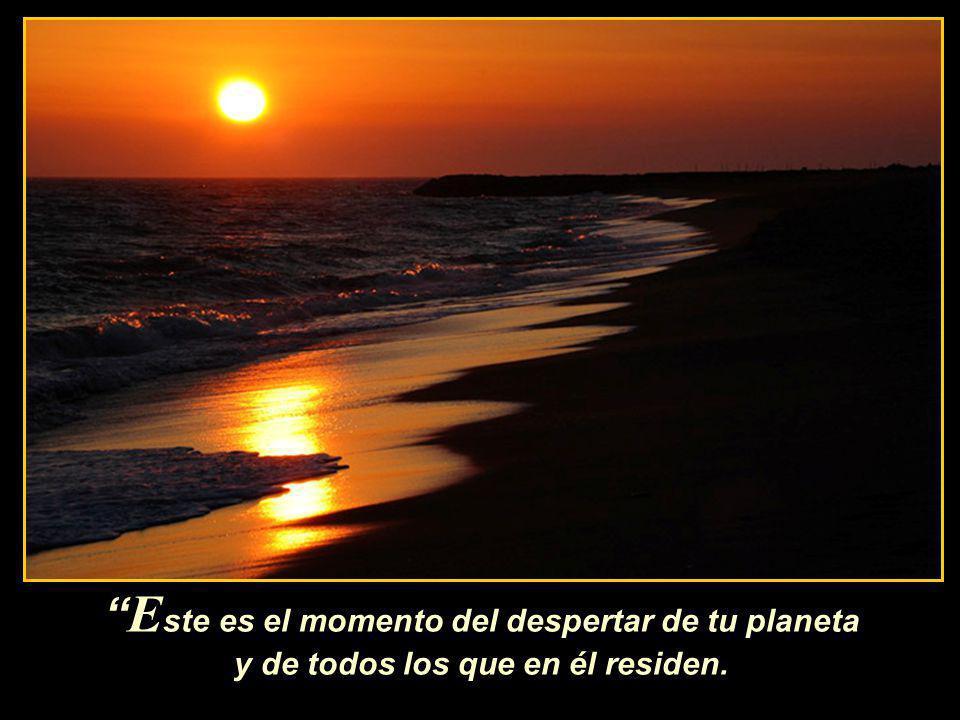 E ste es el momento del despertar de tu planeta y de todos los que en él residen.