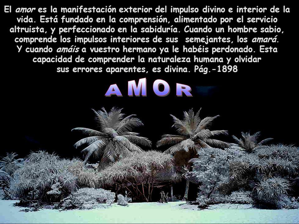 El amor es la manifestación exterior del impulso divino e interior de la vida.