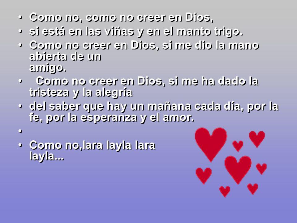 Como no creer en Dios, si me ha dado los hijos y la vida, –Como no creer en Dios, si me ha dado la mujer querida. –Como no creer en Dios, si lo siento