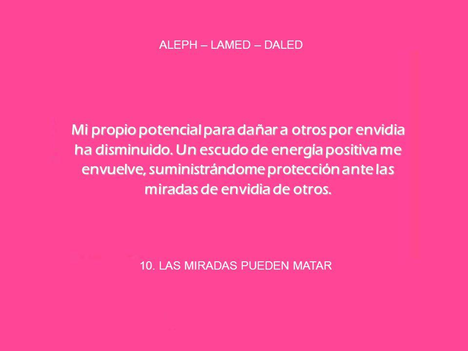 10. LAS MIRADAS PUEDEN MATAR ALEPH – LAMED – DALED Mi propio potencial para dañar a otros por envidia ha disminuido. Un escudo de energía positiva me