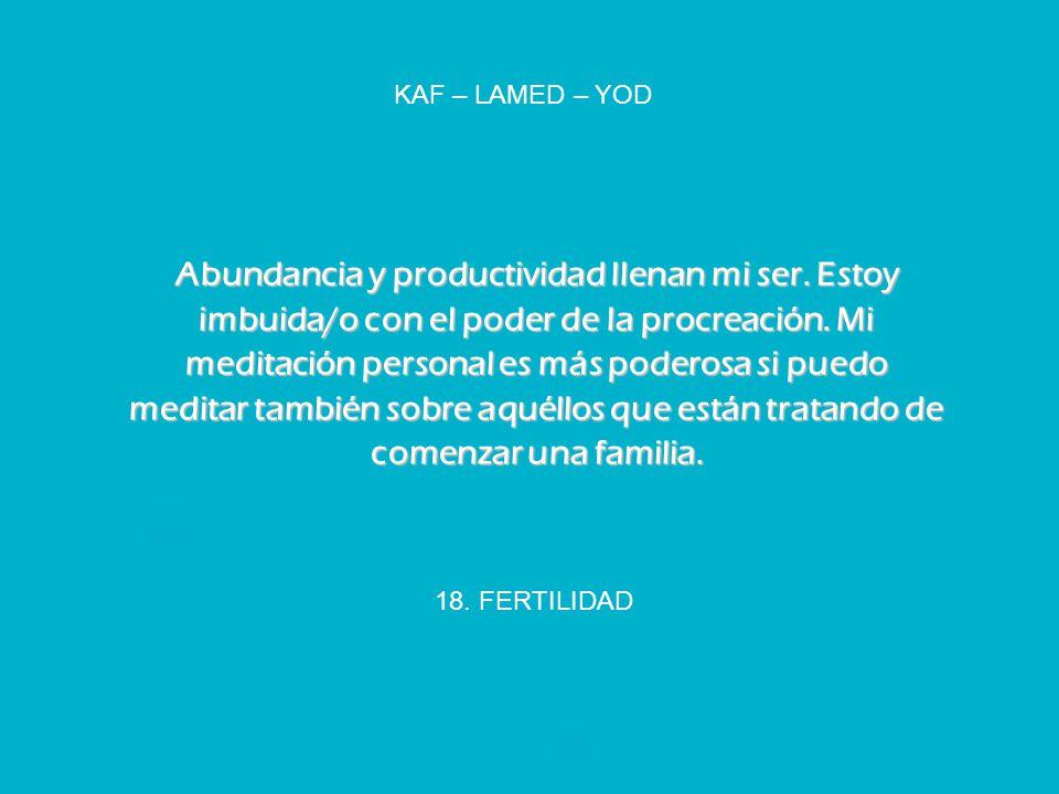 18. FERTILIDAD KAF – LAMED – YOD Abundancia y productividad llenan mi ser. Estoy imbuida/o con el poder de la procreación. Mi meditación personal es m