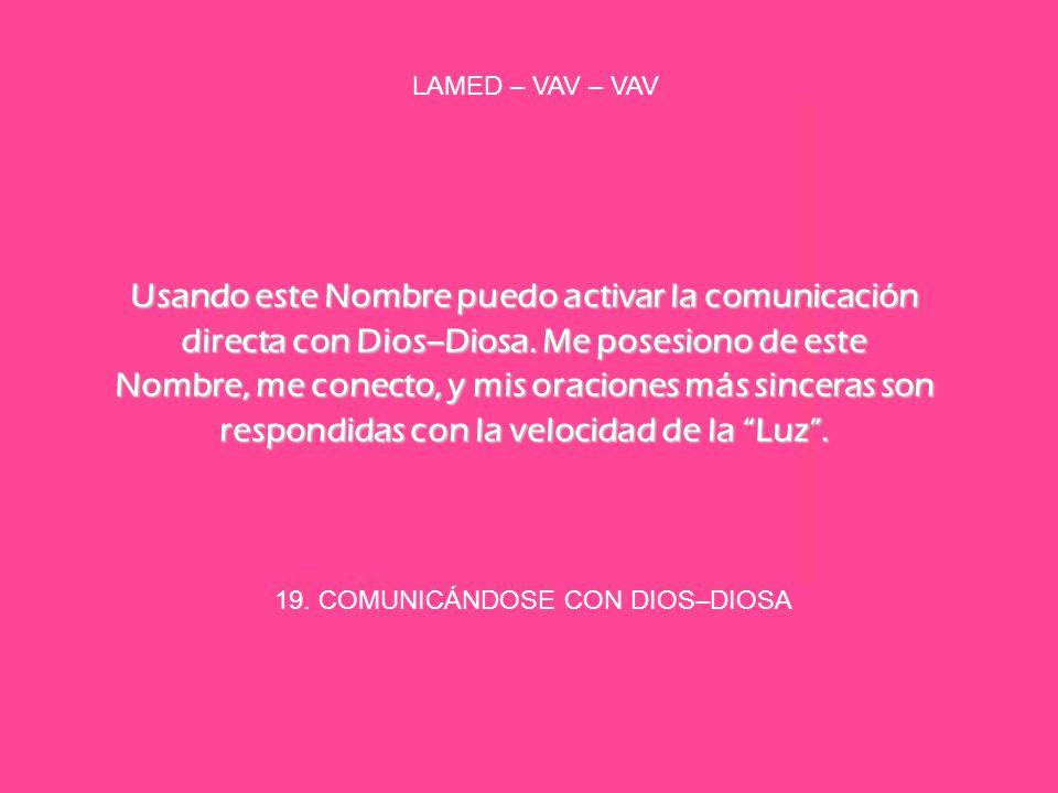 19. COMUNICÁNDOSE CON DIOS–DIOSA LAMED – VAV – VAV Usando este Nombre puedo activar la comunicación directa con Dios–Diosa. Me posesiono de este Nombr
