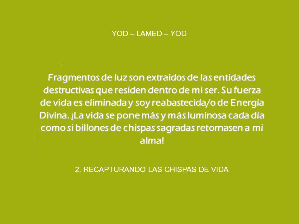 2. RECAPTURANDO LAS CHISPAS DE VIDA YOD – LAMED – YOD Fragmentos de luz son extraídos de las entidades destructivas que residen dentro de mi ser. Su f