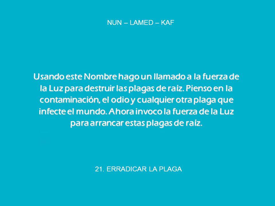 21. ERRADICAR LA PLAGA NUN – LAMED – KAF Usando este Nombre hago un llamado a la fuerza de la Luz para destruir las plagas de raíz. Pienso en la conta