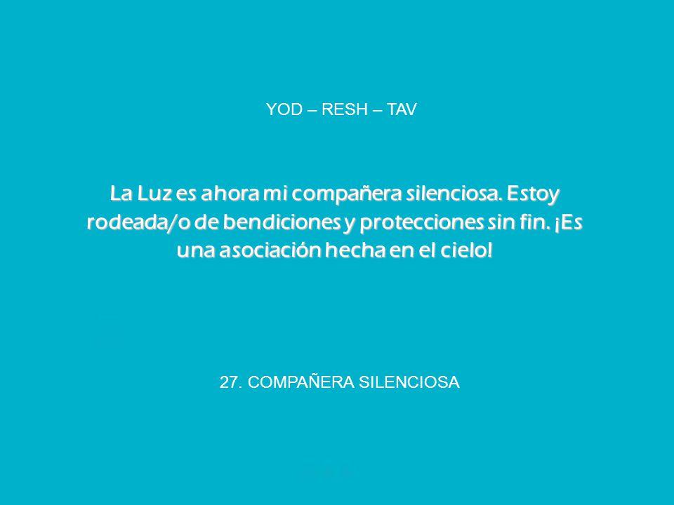 27. COMPAÑERA SILENCIOSA YOD – RESH – TAV La Luz es ahora mi compañera silenciosa. Estoy rodeada/o de bendiciones y protecciones sin fin. ¡Es una asoc