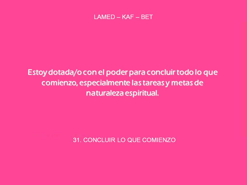 31. CONCLUIR LO QUE COMIENZO LAMED – KAF – BET Estoy dotada/o con el poder para concluir todo lo que comienzo, especialmente las tareas y metas de nat
