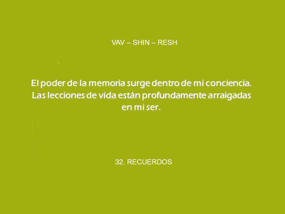 32. RECUERDOS VAV – SHIN – RESH El poder de la memoria surge dentro de mi conciencia. Las lecciones de vida están profundamente arraigadas en mi ser.