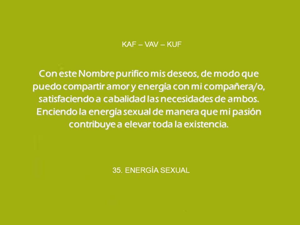 35. ENERGÍA SEXUAL KAF – VAV – KUF Con este Nombre purifico mis deseos, de modo que puedo compartir amor y energía con mi compañera/o, satisfaciendo a