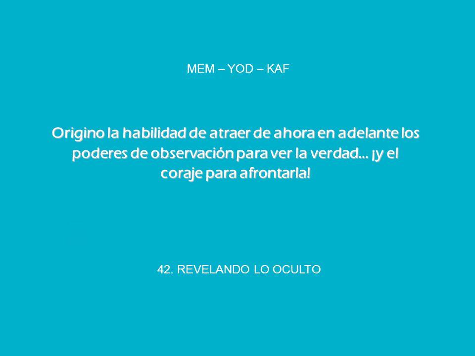 42. REVELANDO LO OCULTO MEM – YOD – KAF Origino la habilidad de atraer de ahora en adelante los poderes de observación para ver la verdad… ¡y el coraj