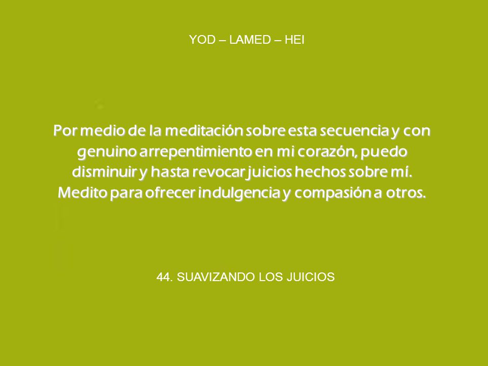 44. SUAVIZANDO LOS JUICIOS YOD – LAMED – HEI Por medio de la meditación sobre esta secuencia y con genuino arrepentimiento en mi corazón, puedo dismin