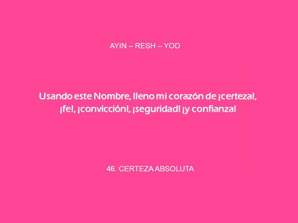 46. CERTEZA ABSOLUTA AYIN – RESH – YOD Usando este Nombre, lleno mi corazón de ¡certeza!, ¡fe!, ¡convicción!, ¡seguridad! ¡y confianza!