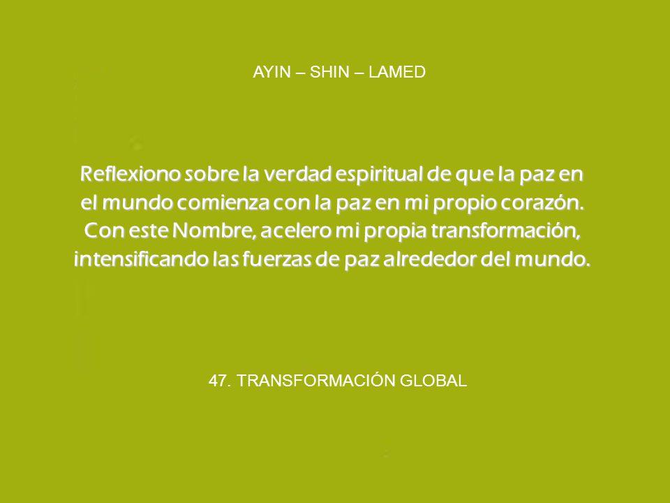 47. TRANSFORMACIÓN GLOBAL AYIN – SHIN – LAMED Reflexiono sobre la verdad espiritual de que la paz en el mundo comienza con la paz en mi propio corazón