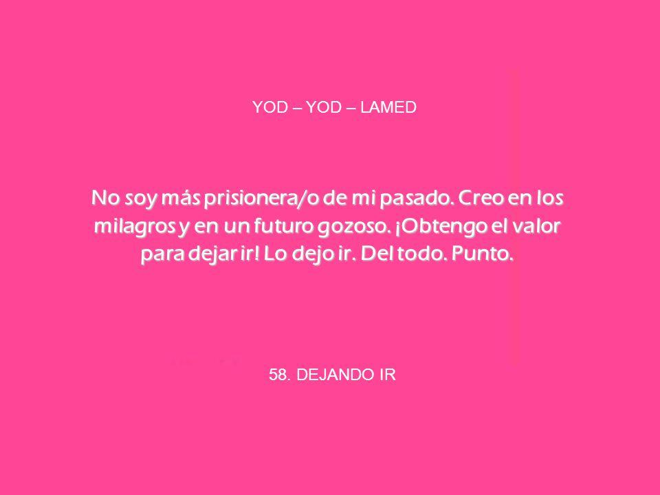 58. DEJANDO IR YOD – YOD – LAMED No soy más prisionera/o de mi pasado. Creo en los milagros y en un futuro gozoso. ¡Obtengo el valor para dejar ir! Lo