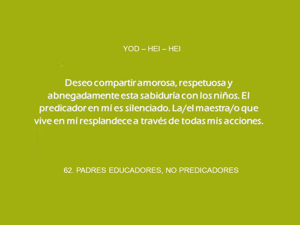 62. PADRES EDUCADORES, NO PREDICADORES YOD – HEI – HEI Deseo compartir amorosa, respetuosa y abnegadamente esta sabiduría con los niños. El predicador