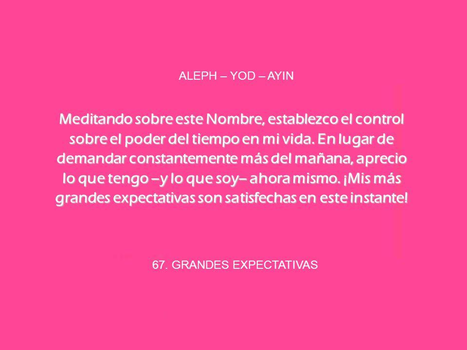 67. GRANDES EXPECTATIVAS ALEPH – YOD – AYIN Meditando sobre este Nombre, establezco el control sobre el poder del tiempo en mi vida. En lugar de deman