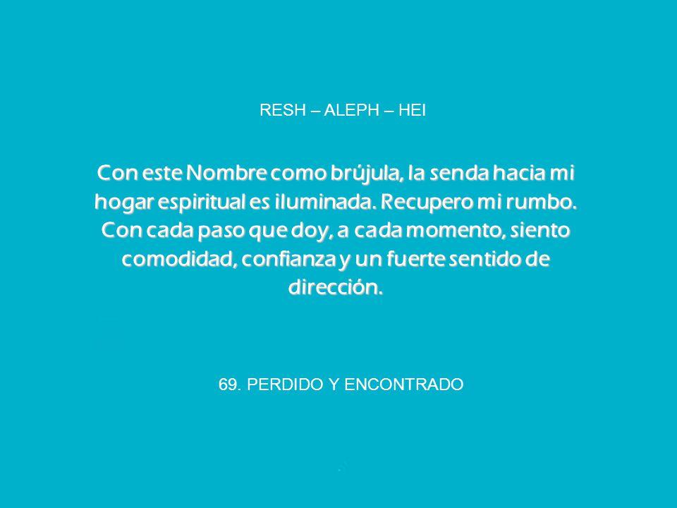 69. PERDIDO Y ENCONTRADO RESH – ALEPH – HEI Con este Nombre como brújula, la senda hacia mi hogar espiritual es iluminada. Recupero mi rumbo. Con cada