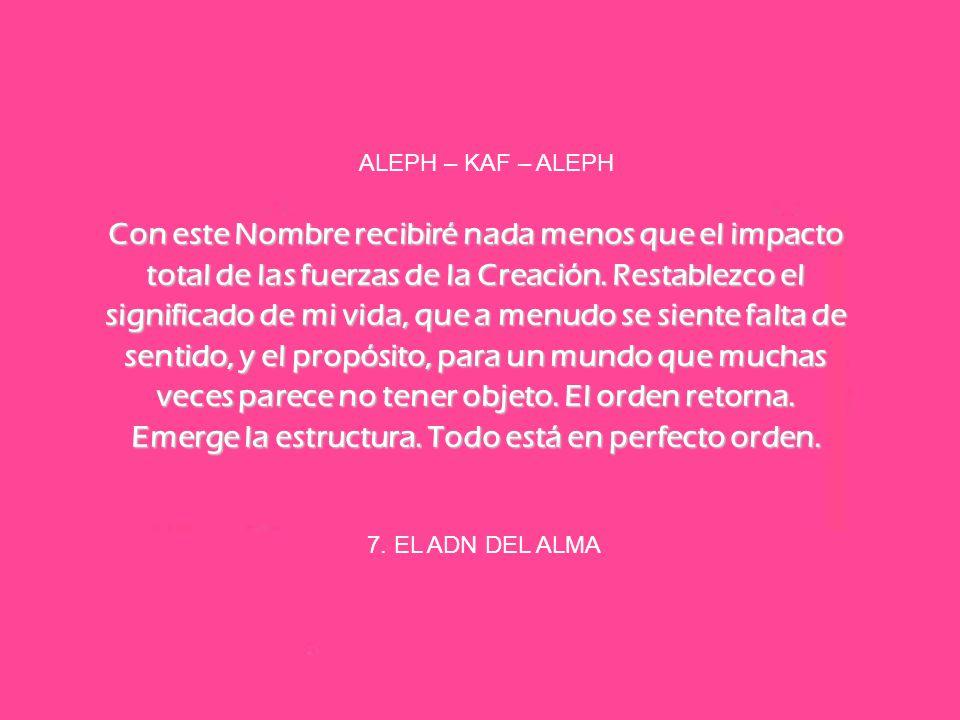 7. EL ADN DEL ALMA ALEPH – KAF – ALEPH Con este Nombre recibiré nada menos que el impacto total de las fuerzas de la Creación. Restablezco el signific