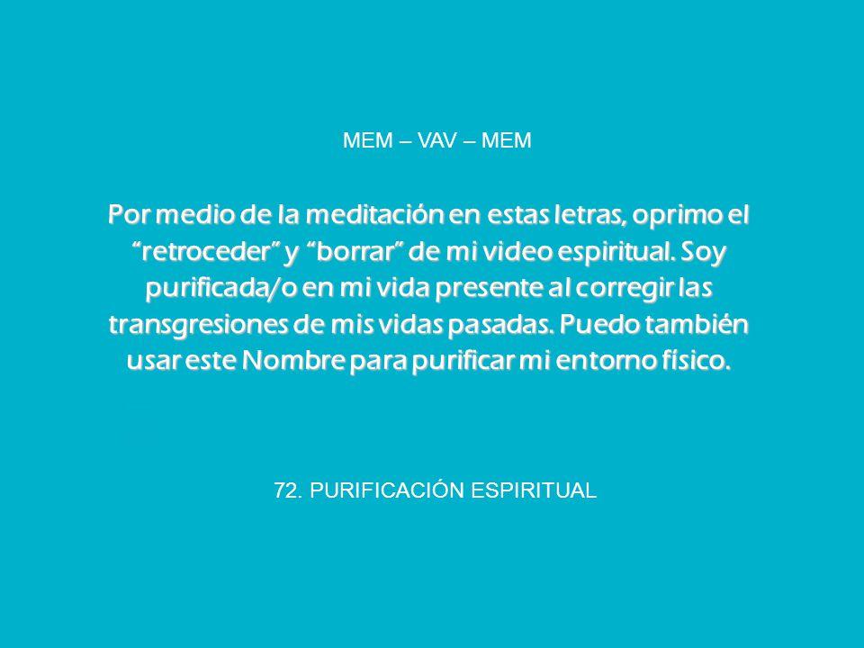 72. PURIFICACIÓN ESPIRITUAL MEM – VAV – MEM Por medio de la meditación en estas letras, oprimo el retroceder y borrar de mi video espiritual. Soy puri