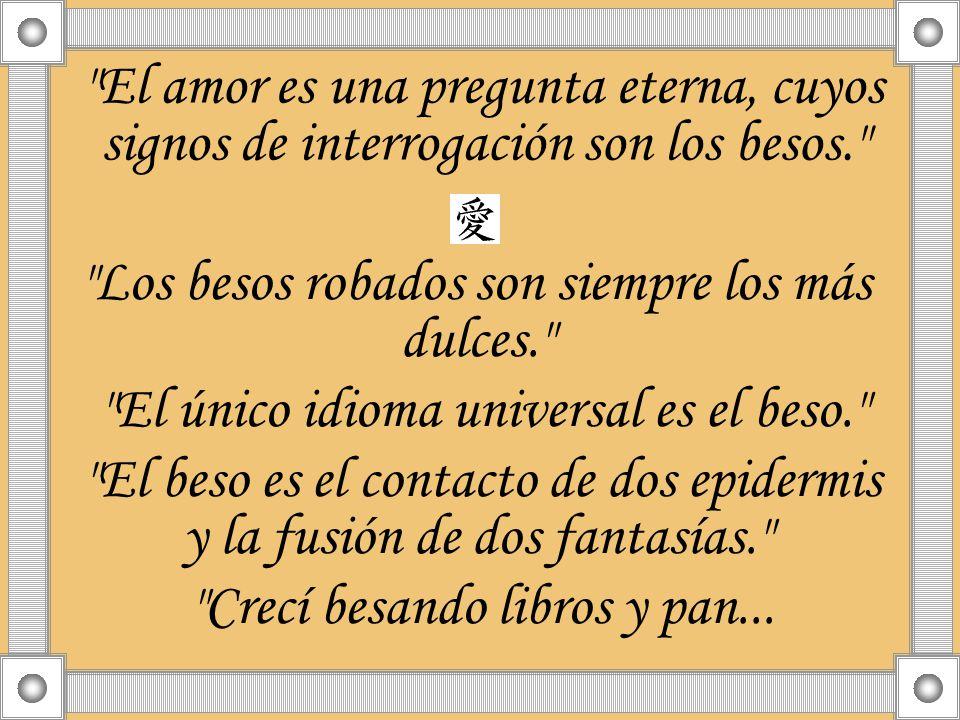 El amor es una pregunta eterna, cuyos signos de interrogación son los besos. Los besos robados son siempre los más dulces. El único idioma universal es el beso. El beso es el contacto de dos epidermis y la fusión de dos fantasías. Crecí besando libros y pan...