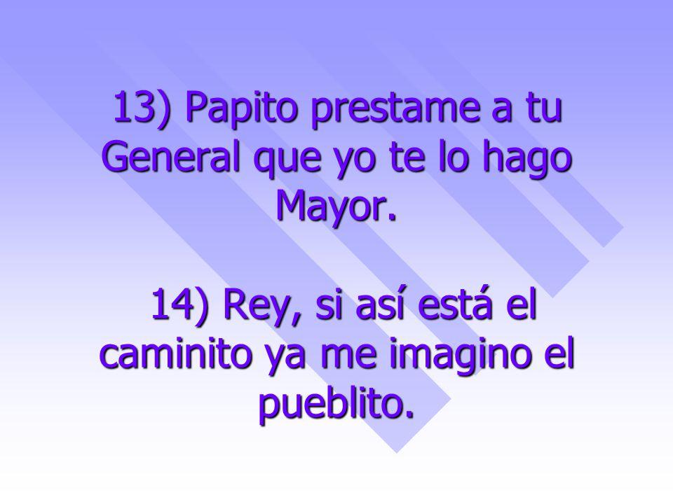 13) Papito prestame a tu General que yo te lo hago Mayor.