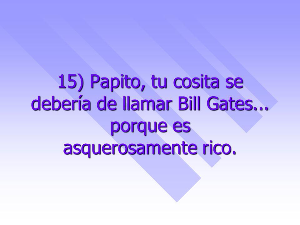 15) Papito, tu cosita se debería de llamar Bill Gates... porque es asquerosamente rico.