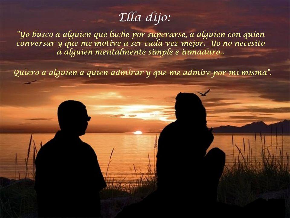 Ella dijo: Yo busco a alguien que luche por superarse, a alguien con quien conversar y que me motive a ser cada vez mejor.
