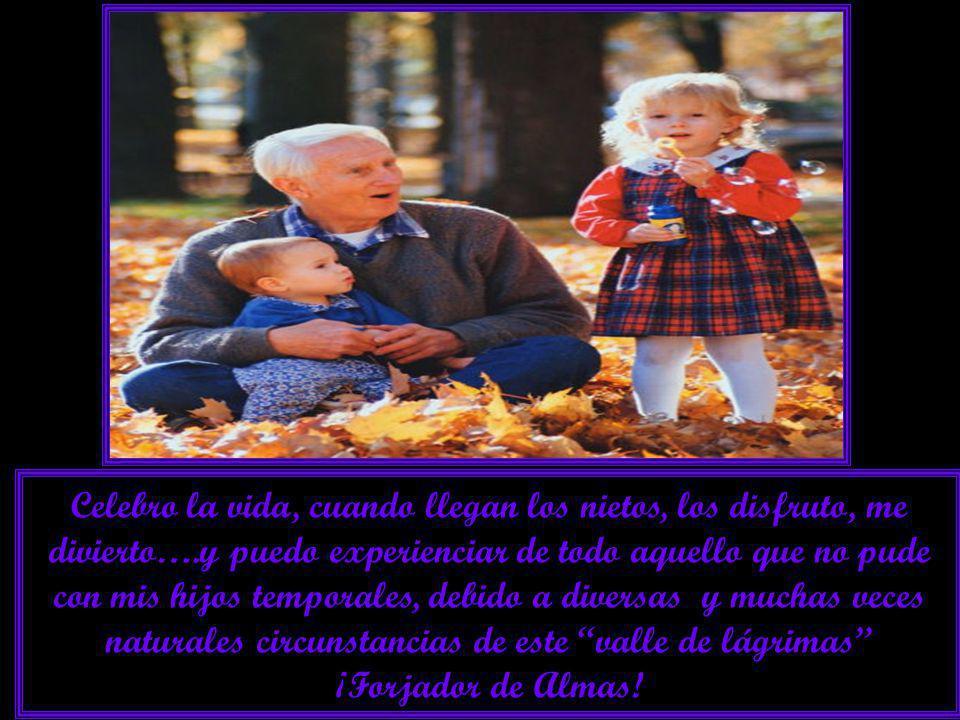 Celebro la vida, cuando llegan los nietos, los disfruto, me divierto….y puedo experienciar de todo aquello que no pude con mis hijos temporales, debido a diversas y muchas veces naturales circunstancias de este valle de lágrimas ¡Forjador de Almas!