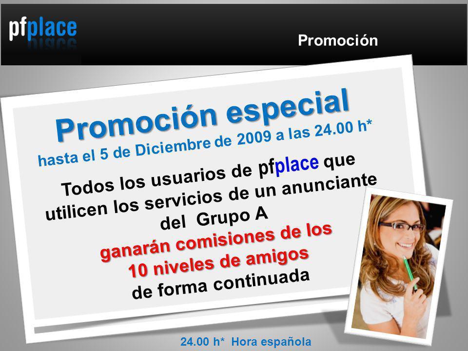 Promoción Promoción especial hasta el 5 de Diciembre de 2009 a las 24.00 h* Todos los usuarios de pfplace que utilicen los servicios de un anunciante del Grupo A ganarán comisiones de los 10 niveles de amigos de forma continuada 24.00 h* Hora española