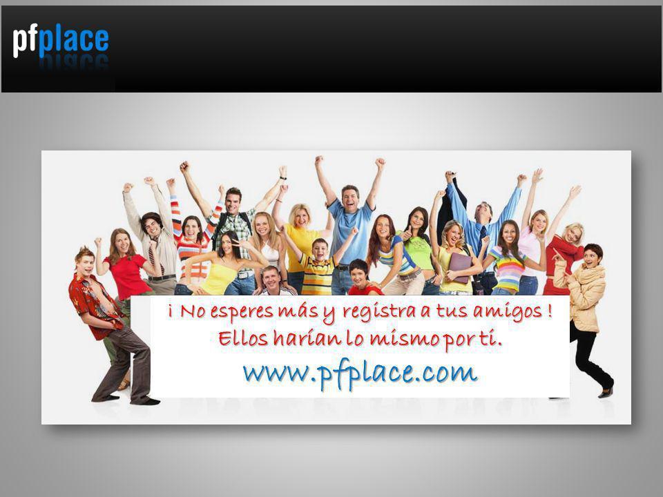 ¡ No esperes más y registra a tus amigos ! Ellos harían lo mismo por ti. www.pfplace.com