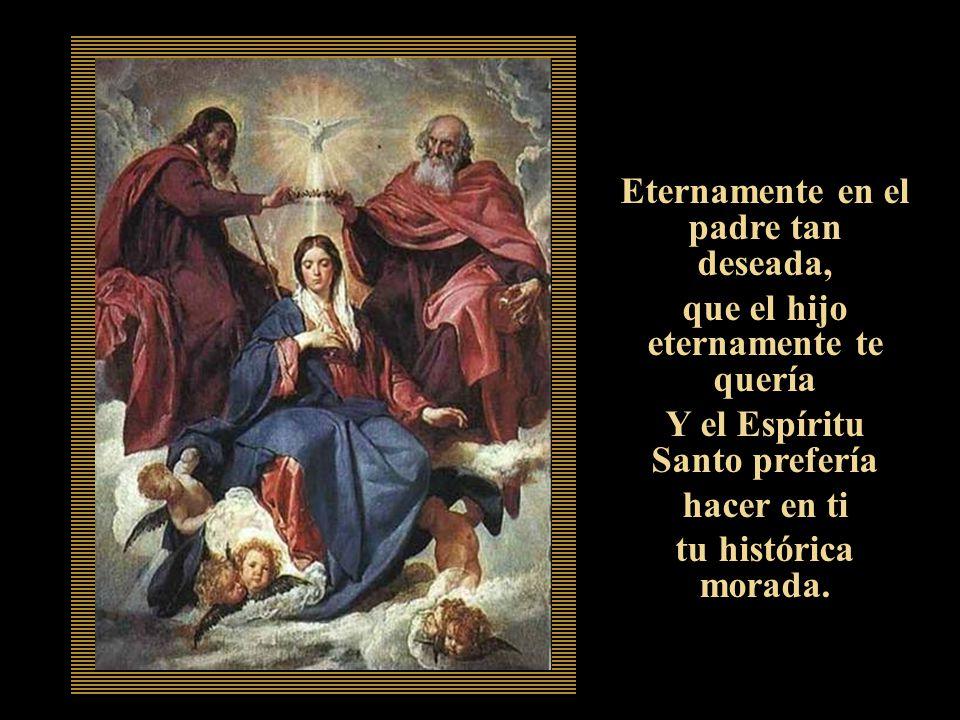 Eternamente en el padre tan deseada, que el hijo eternamente te quería Y el Espíritu Santo prefería hacer en ti tu histórica morada.