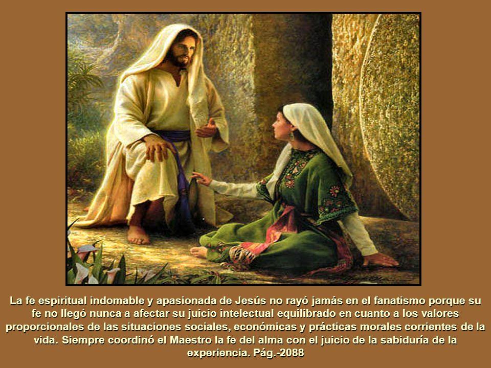 JESÚS poseía una fe sublime e incondicionada en Dios. Él experimentó los estados de ánimo buenos y malos, típicos de la existencia mortal, pero, en el
