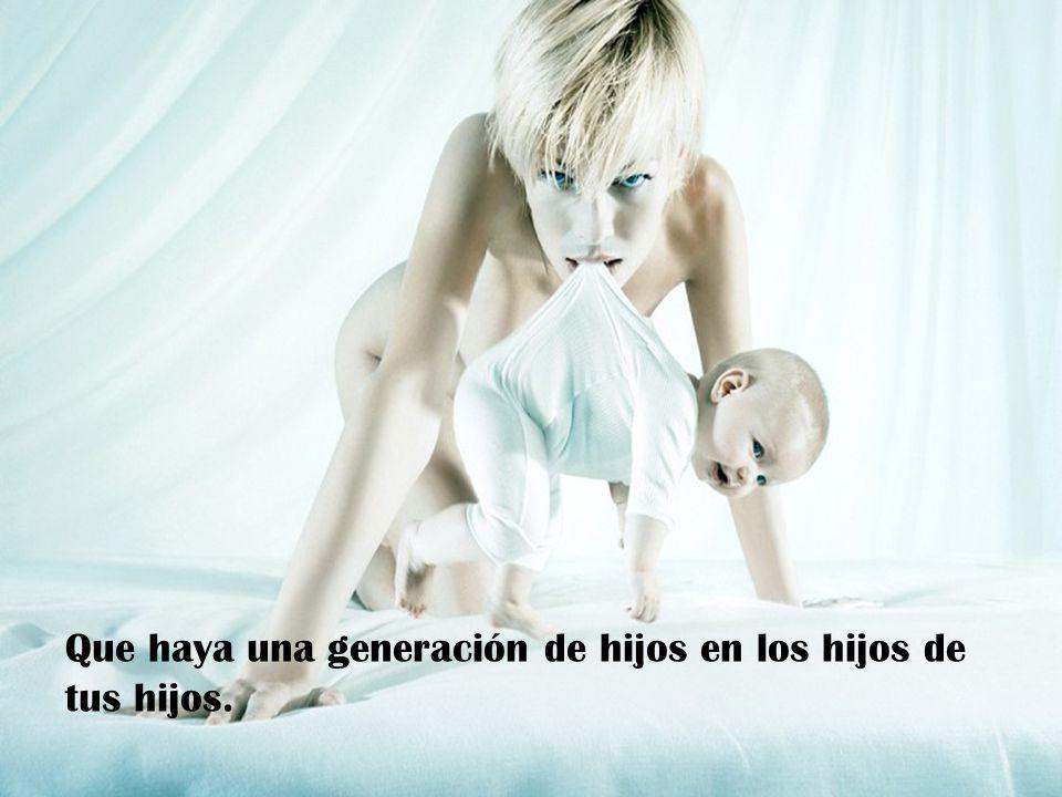 Que haya una generación de hijos en los hijos de tus hijos.