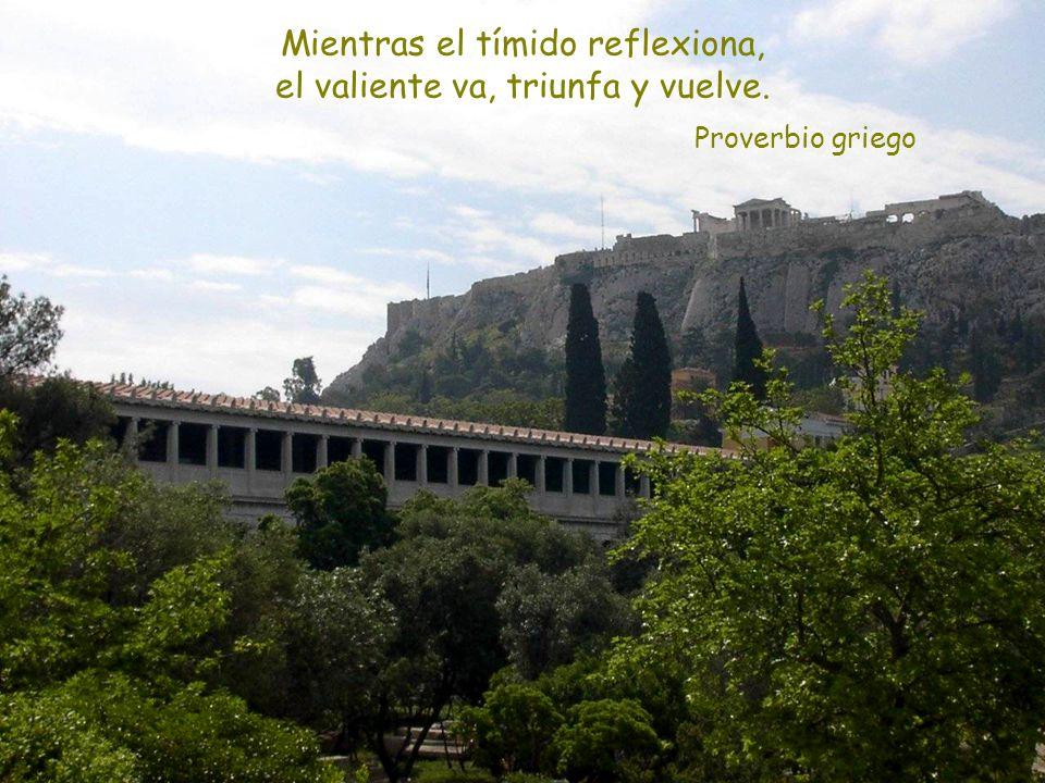 Proverbio griego Mientras el tímido reflexiona, el valiente va, triunfa y vuelve.