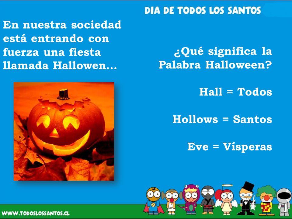 ¿Qué significa la Palabra Halloween? Hall = Todos Hollows = Santos Eve = Vísperas En nuestra sociedad está entrando con fuerza una fiesta llamada Hall