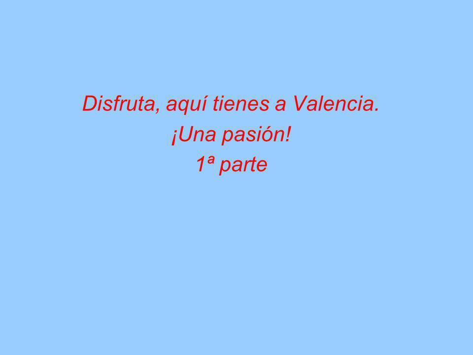 Disfruta, aquí tienes a Valencia. ¡Una pasión! 1ª parte