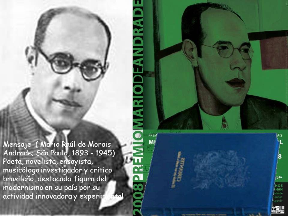 Mensaje ( Mario Raúl de Morais Andrade; São Paulo, 1893 - 1945) Poeta, novelista, ensayista, musicólogo investigador y crítico brasileño, destacada figura del modernismo en su país por su actividad innovadora y experimental El valioso tiempo de los maduros