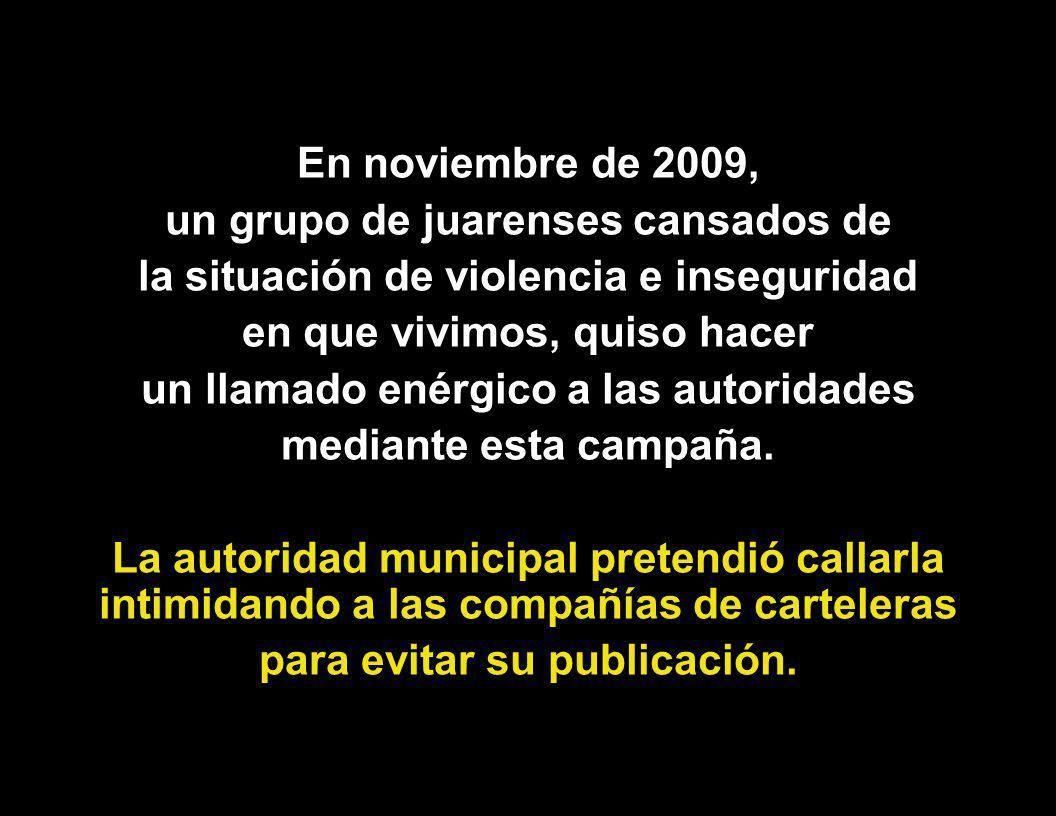 En noviembre de 2009, un grupo de juarenses cansados de la situación de violencia e inseguridad en que vivimos, quiso hacer un llamado enérgico a las autoridades mediante esta campaña.