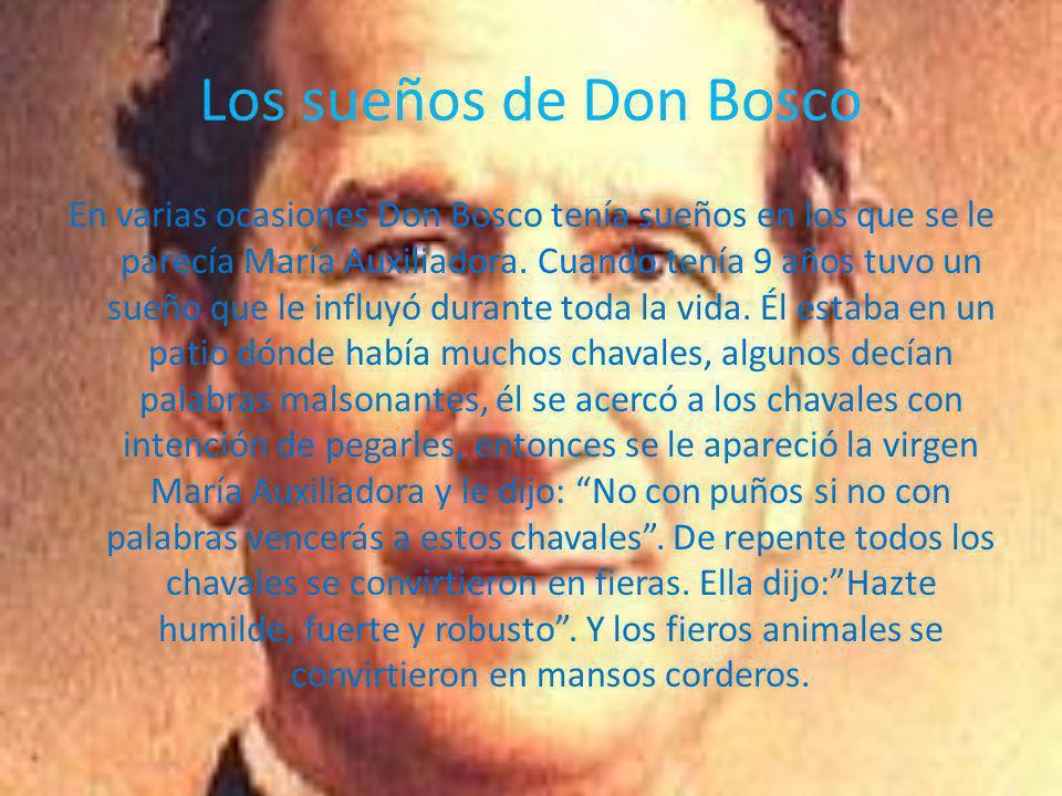 Los sueños de Don Bosco En varias ocasiones Don Bosco tenía sueños en los que se le parecía María Auxiliadora. Cuando tenía 9 años tuvo un sueño que l