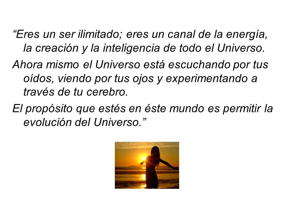 Eres un ser ilimitado; eres un canal de la energía, la creación y la inteligencia de todo el Universo. Ahora mismo el Universo está escuchando por tus