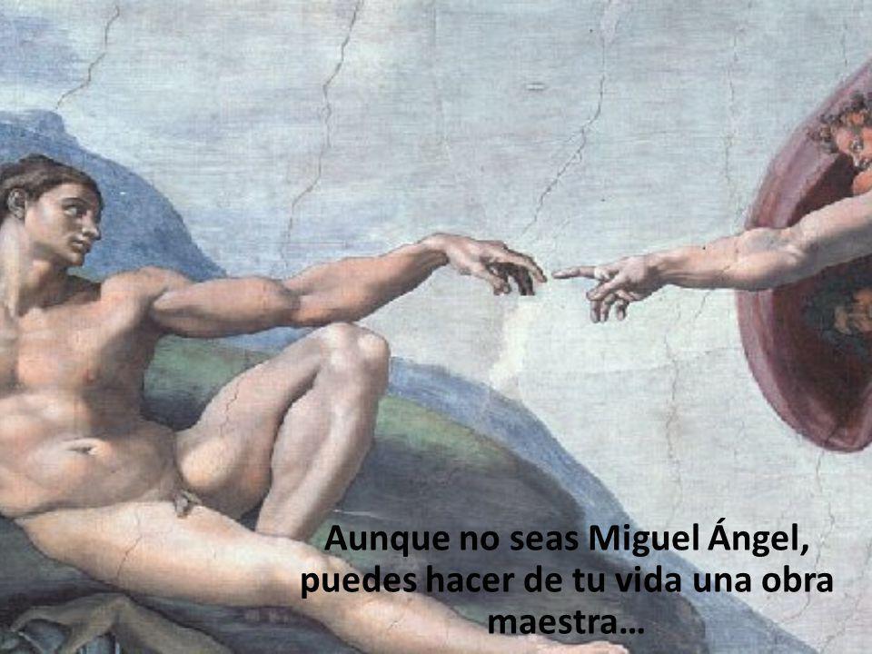 Aunque no seas Miguel Ángel, puedes hacer de tu vida una obra maestra…